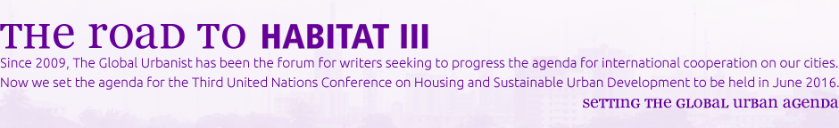 Since 2009, The Global Urbanist has been the forum for writers seeking to progress the agenda for international cooperation on our cities. Now we set the agenda for the Third United Nations Conference on Housing and Sustainable Urban Development to be held in June 2016.